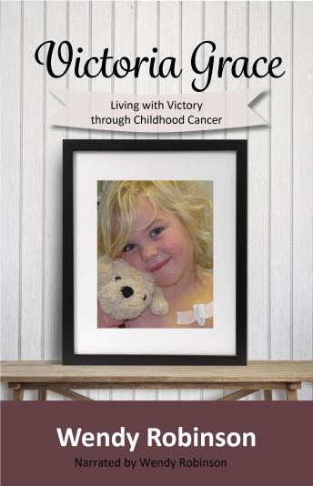 Victoria Grace - Living with victory through childhood cancer, Wendy Robinson