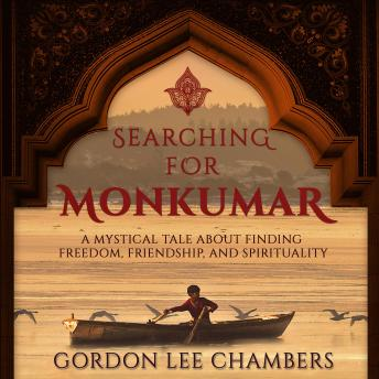Searching For Monkumar: A Mystical Tale About Finding Freedom, Friendship, And Spirituality, Gordon Lee Chambers