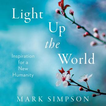 Download Light Up the World: Inspiration for a New Humanity by Mark Simpson