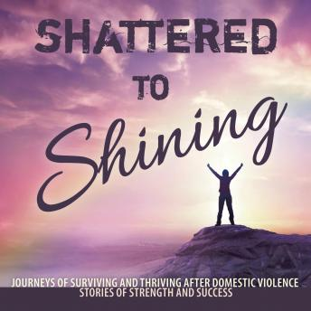 Shattered to Shining: Journeys of Surviving and Thriving After Domestic Violence Stories Of Strength And Success