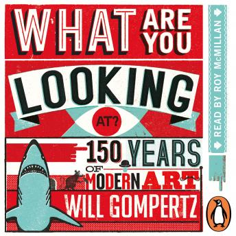 What Are You Looking At?: 150 Years of Modern Art in the Blink of an Eye, Will Gompertz