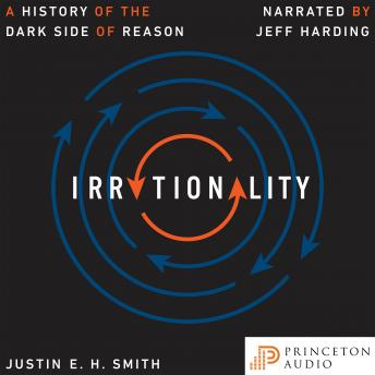 Irrationality: A History of the Dark Side of Reason, Justin E. H. Smith