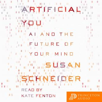 Artificial You: AI and the Future of Your Mind, Audio book by Susan Schneider