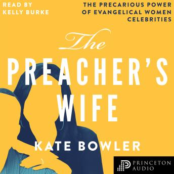 Preacher's Wife: The Precarious Power of Evangelical Women Celebrities, Kate Bowler