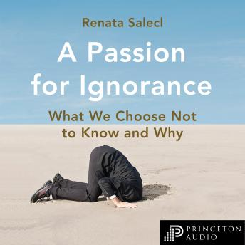 A Passion for Ignorance: What We Choose Not to Know and Why