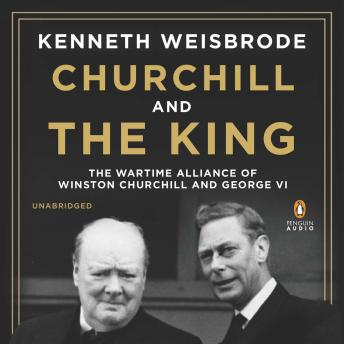 Churchill and the King: The Wartime Alliance of Winston Churchill and George VI, Kenneth Weisbrode