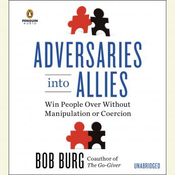 Adversaries into Allies: Win People Over Without Manipulation or Coercion, Bob Burg