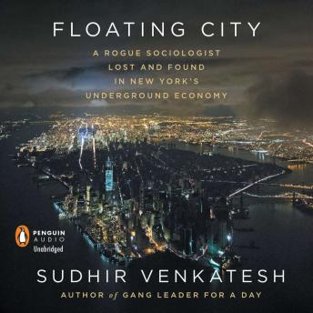 Floating City: A Rogue Sociologist Lost and Found in New York's Underground Economy, Sudhir Venkatesh