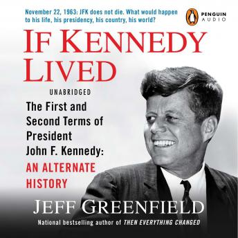 If Kennedy Lived: The First and Second Terms of President John F. Kennedy: An Alternate History, Jeff Greenfield
