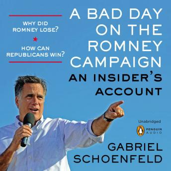 Bad Day On The Romney Campaign: An Insider's Account, Gabriel Schoenfeld