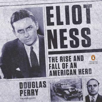 Download Eliot Ness: The Rise and Fall of an American Hero by Douglas Perry