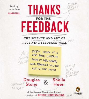 Thanks for the Feedback: The Science and Art of Receiving Feedback Well, Sheila Heen, Douglas Stone