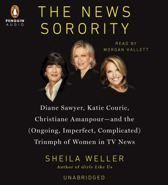 News Sorority: Diane Sawyer, Katie Couric, Christiane Amanpour-and the (Ongoing, Imperfect, Complicated) Triumph of Women in TV News, Sheila Weller