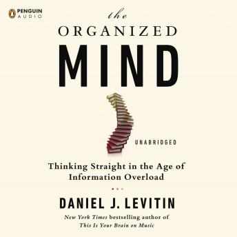 Organized Mind: Thinking Straight in the Age of Information Overload, Daniel J. Levitin