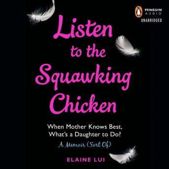 Listen to the Squawking Chicken: When Mother Knows Best, What's a Daughter To Do? A Memoir (Sort Of), Elaine Lui