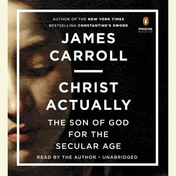 Christ Actually: The Son of God for the Secular Age, James Carroll