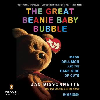 Great Beanie Baby Bubble: Mass Delusion and the Dark Side of Cute, Audio book by Zac Bissonnette