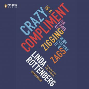 Crazy Is a Compliment: The Power of Zigging When Everyone Else Zags, Linda Rottenberg
