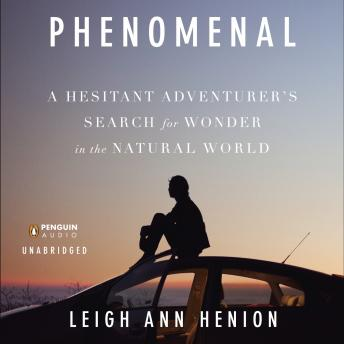 Phenomenal: A Hesitant Adventurer's Search for Wonder in the Natural World, Leigh Ann Henion
