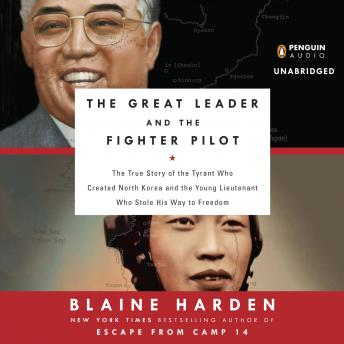 Download Great Leader and the Fighter Pilot: The True Story of the Tyrant Who Created North Korea and the Young Lieutenant Who Stole His Way to Freedom by Blaine Harden