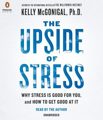 Upside of Stress: Why Stress Is Good for You, and How to Get Good at It, Kelly McGonigal