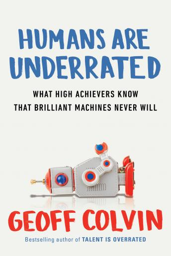 Humans Are Underrated: What High Achievers Know that Brilliant Machines Never Will, Geoff Colvin