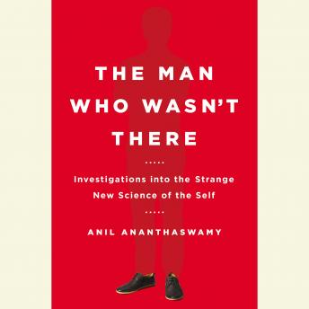 Man Who Wasn't There: Investigations into the Strange New Science of the Self, Anil Ananthaswamy