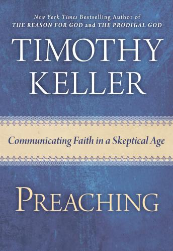 Download Preaching: Communicating Faith In An Age Of Skepticism by Timothy Keller