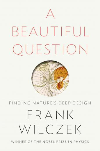Beautiful Question: Finding Nature's Deep Design, Frank Wilczek