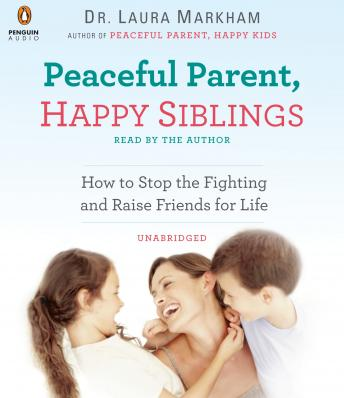 Peaceful Parent, Happy Siblings: How to Stop the Fighting and Raise Friends for Life, Laura Markham