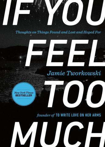 If You Feel Too Much: Thoughts on Things Found and Lost and Hoped For, Jamie Tworkowski