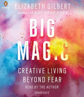 Big Magic: Creative Living Beyond Fear, Elizabeth Gilbert