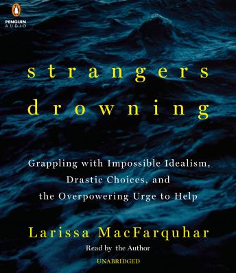 Strangers Drowning: Grappling with Impossible Idealism, Drastic Choices, and the Overpowering Urge to Help, Larissa Macfarquhar