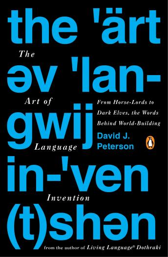 Art of Language Invention: From Horse-Lords to Dark Elves, the Words Behind World-Building, David J. Peterson