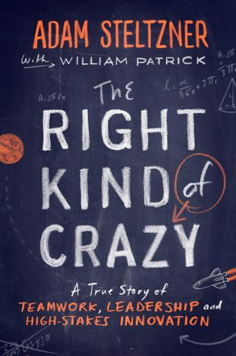 Right Kind of Crazy: A True Story of Teamwork, Leadership, and High-Stakes Innovation, Adam Steltzner, William Patrick