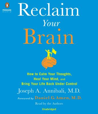 Reclaim Your Brain: How to Calm Your Thoughts, Heal Your Mind, and Bring Your Life Back Under Control, Md Joseph A. Annibali