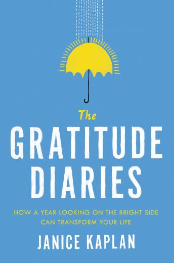 Gratitude Diaries: How a Year Looking on the Bright Side Can Transform Your Life, Janice Kaplan