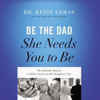 Be the Dad She Needs You to Be: The Indelible Imprint a Father Leaves on His Daughter's Life, Stu Gray, Kevin Leman
