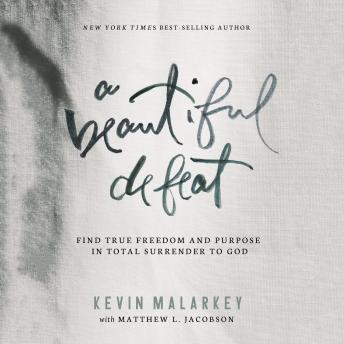 Beautiful Defeat: Find True Freedom and Purpose in Total Surrender to God, Kevin Malarkey