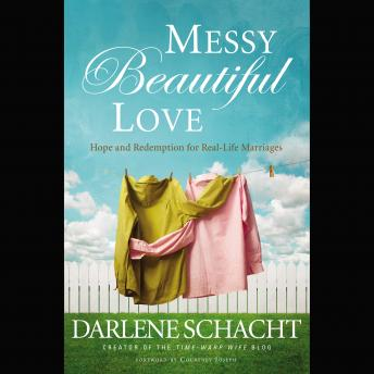Messy Beautiful Love: Hope and Redemption for Real-Life Marriages, Darlene Schacht