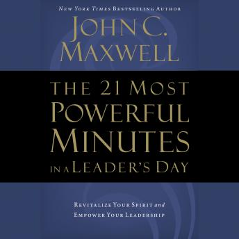 Download 21 Most Powerful Minutes in a Leader's Day: Revitalize Your Spirit and Empower Your Leadership by John C. Maxwell