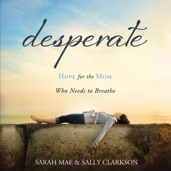 Desperate: Hope for the Mom Who Needs to Breathe, Sally Clarkson, Sarah Mae