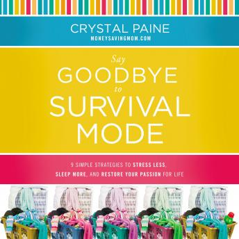 Say Goodbye to Survival Mode: 9 Simple Strategies to Stress Less, Sleep More, and Restore Your Passion for Life, Crystal Paine