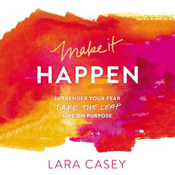 Make It Happen: Surrender Your Fear. Take the Leap. Live On Purpose., Lara Casey