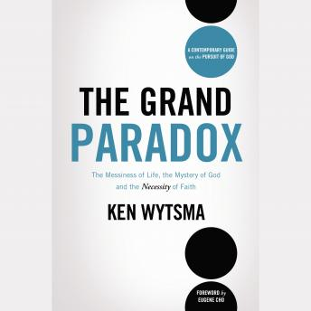 Grand Paradox: The Messiness of Life, the Mystery of God and the Necessity of Faith, Ken Wytsma