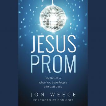 Jesus Prom: Life Gets Fun When You Love People Like God Does, Jon Weece