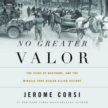 No Greater Valor: The Siege of Bastogne and the Miracle That Sealed Allied Victory, Jerome Corsi