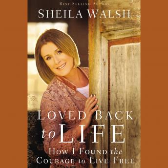 Loved Back to Life: How I Found the Courage to Live Free, Sheila Walsh