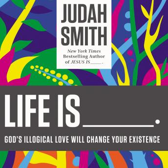 Life Is ______: God's Illogical Love Will Change Your Existence, Judah Smith