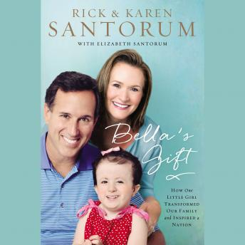 Bella's Gift: How One Little Girl Transformed Our Family and Inspired a Nation, Karen Santorum, Rick Santorum